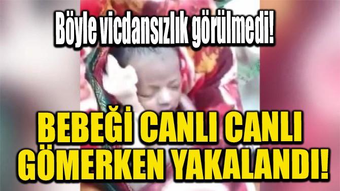BEBEĞİ CANLI CANLI GÖMERKEN YAKALANDI!