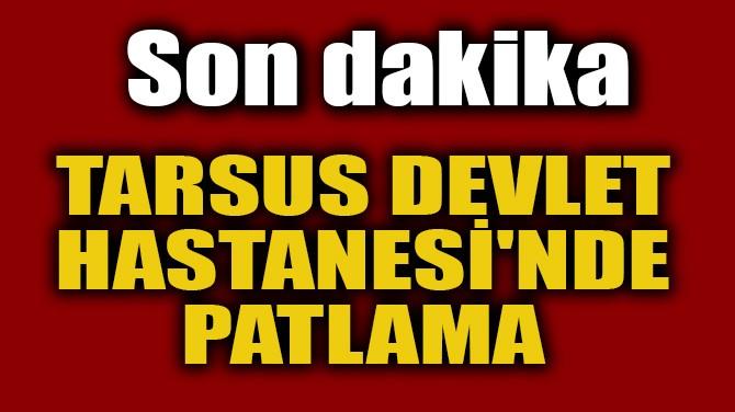 TARSUS DEVLET HASTANESİ'NDE PATLAMA