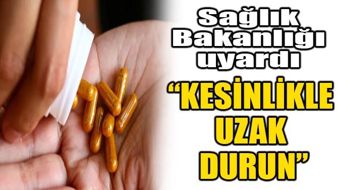 """SAĞLIK BAKANLIĞI UYARDI! """"KESİNLİKLE UZAK DURUN"""""""