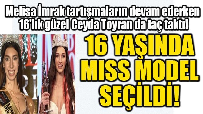 16 YAŞINDA  MISS MODEL  SEÇİLDİ!