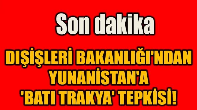 DIŞİŞLERİ BAKANLIĞI'NDAN  YUNANİSTAN'A  'BATI TRAKYA' TEPKİSİ!