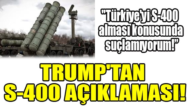 TRUMP'TAN S-400 AÇIKLAMASI!