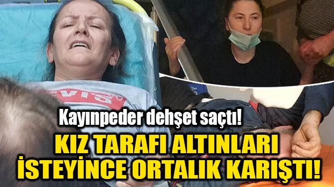 KIZ TARAFI ALTINLARI  İSTEYİNCE ORTALIK KARIŞTI!