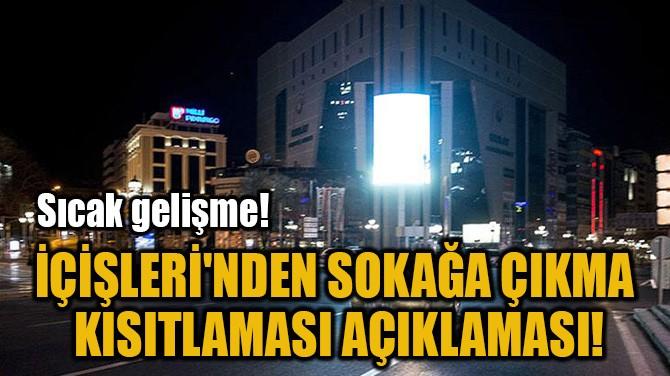 İÇİŞLERİ'NDEN SOKAĞA ÇIKMA  KISITLAMASI AÇIKLAMASI!
