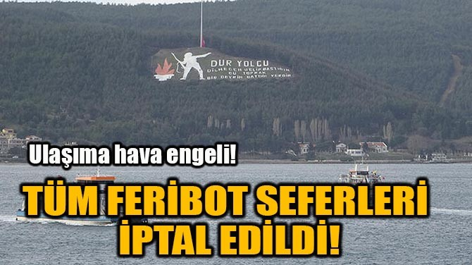 TÜM FERİBOT SEFERLERİ  İPTAL EDİLDİ!