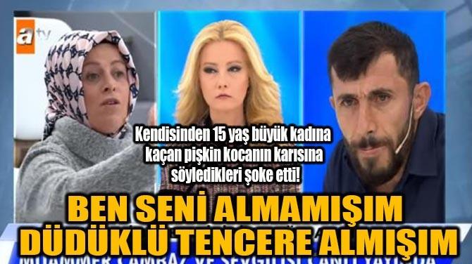 """""""BEN SENİ ALMAMIŞIM  DÜDÜKLÜ TENCERE ALMIŞIM"""""""