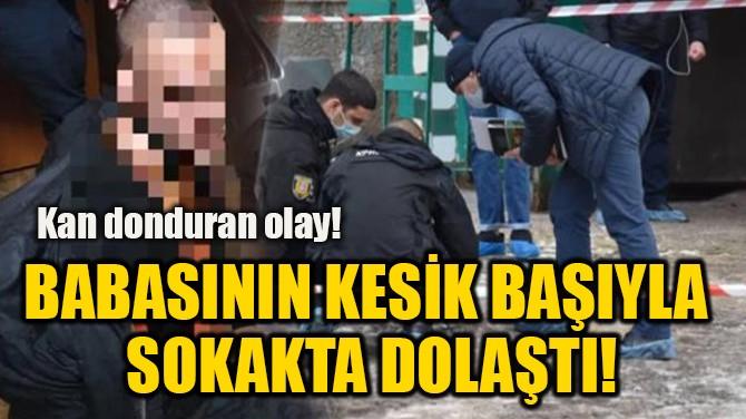 BABASININ KESİK BAŞIYLA  SOKAKTA DOLAŞTI!