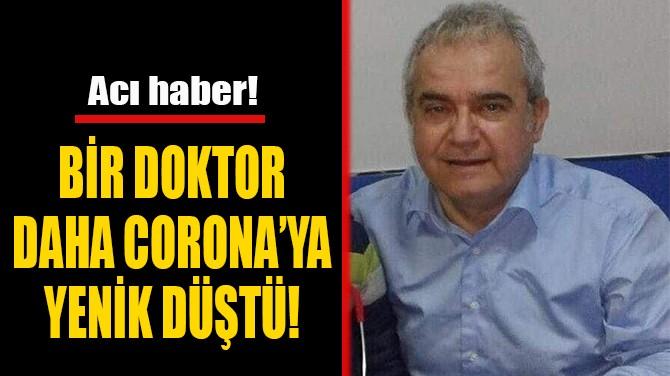 BİR DOKTOR DAHA  CORONA YENİK DÜŞTÜ!