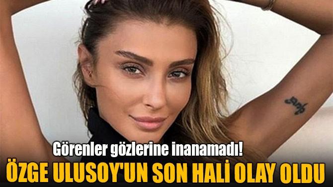 ÖZGE ULUSOY'UN SON HALİ OLAY OLDU