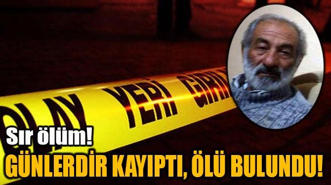 GÜNLERDİR KAYIPTI, ÖLÜ BULUNDU!