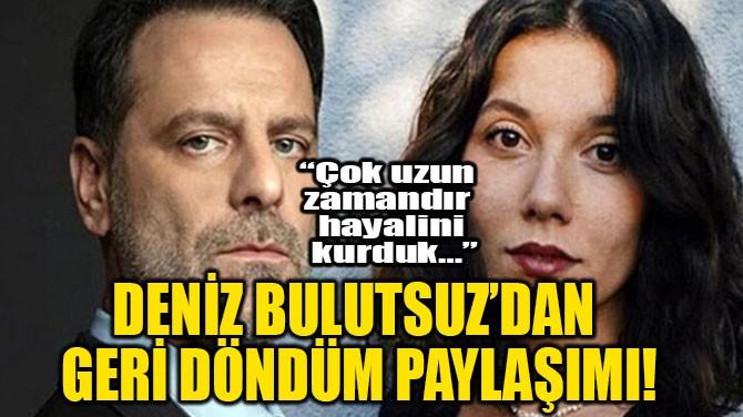 DENİZ BULUTSUZ'DAN  GERİ DÖNDÜM PAYLAŞIMI!