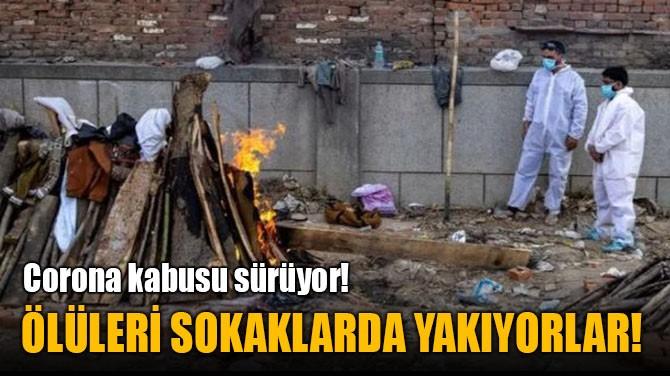 ÖLÜLERİ SOKAKLARDA YAKIYORLAR!