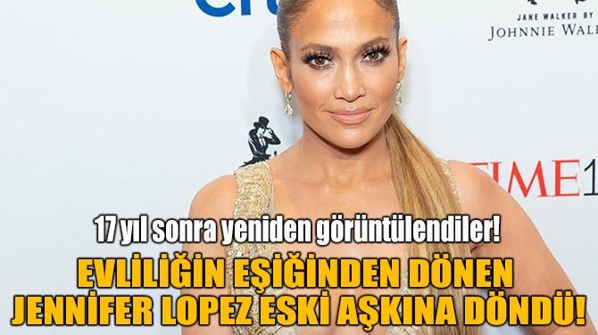 JENNİFER LOPEZ ESKİ AŞKINA DÖNDÜ!
