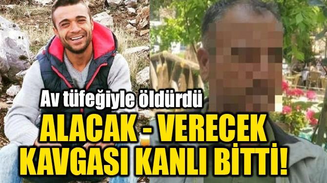 ALACAK - VERECEK KAVGASI KANLI BİTTİ!