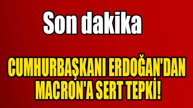 CUMHURBAŞKANI ERDOĞAN'DAN  MACRON'A SERT TEPKİ!