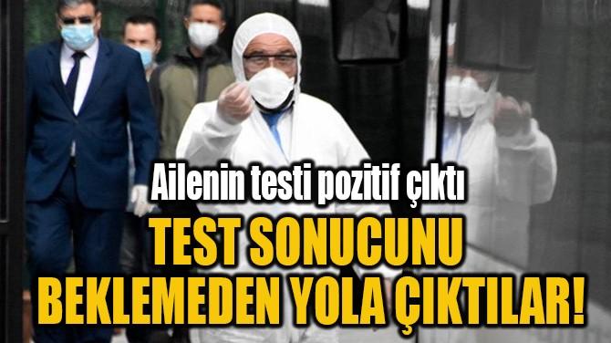 TEST SONUCUNU  BEKLEMEDEN YOLA ÇIKTILAR!