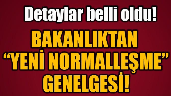 """BAKANLIKTAN  """"YENİ NORMALLEŞME"""" GENELGESİ!"""