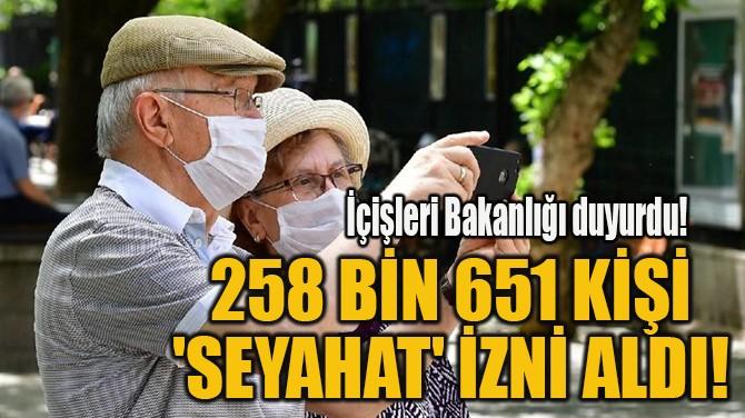 258 BİN 651 KİŞİ 'SEYAHAT' İZNİ ALDI!
