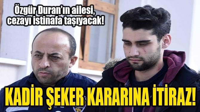 KADİR ŞEKER KARARINA İTİRAZ!