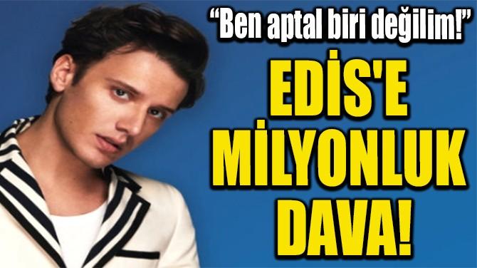 EDİS'E MİLYONLUK DAVA!