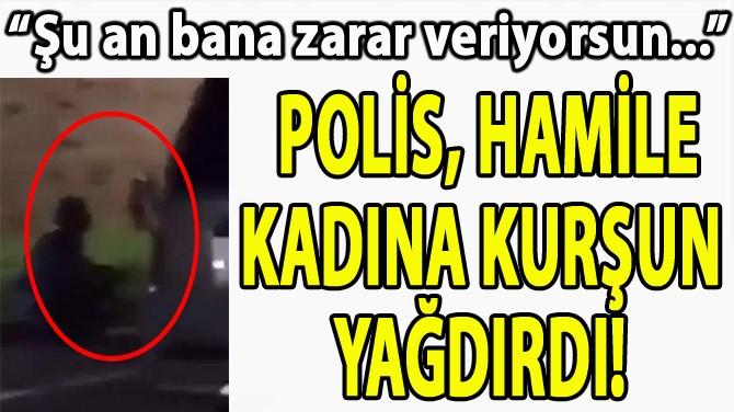 POLİS, HAMİLE KADINA KURŞUN  YAĞDIRDI!