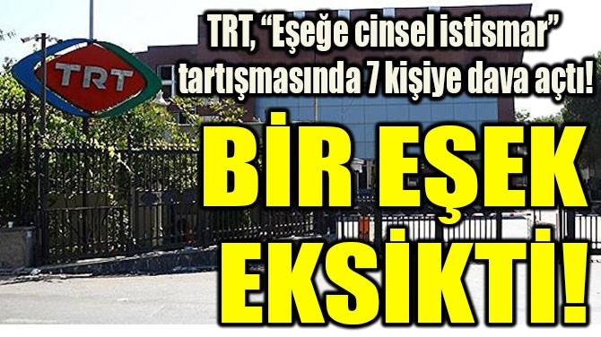 """TRT, """"EŞEĞE CİNSEL İSTİSMAR""""  TARTIŞMASINDA 7 KİŞİYE DAVA AÇTI!"""