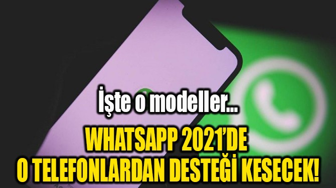 WHATSAPP 2021'DE O TELEFONLARDAN DESTEĞİ KESECEK!