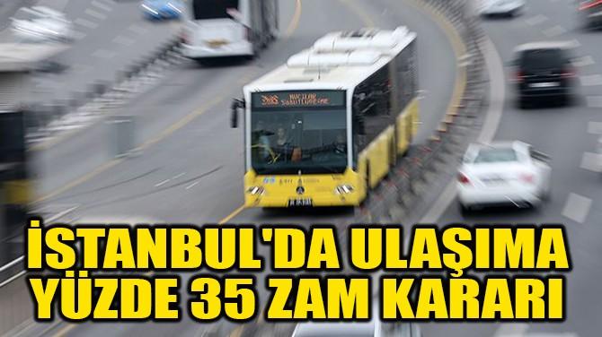 İSTANBUL'DA ULAŞIMA  YÜZDE 35 ZAM KARARI
