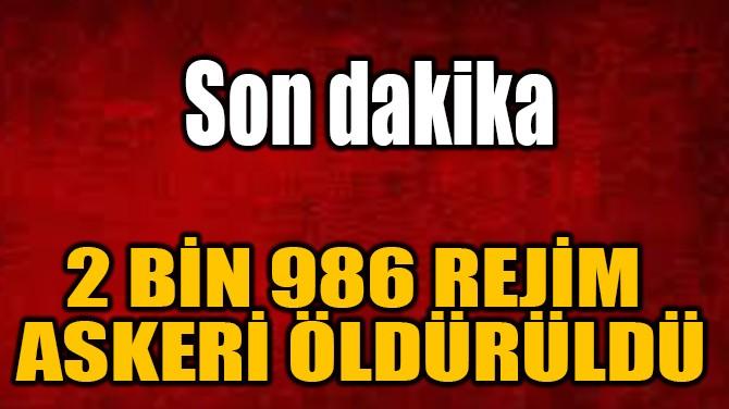 2 BİN 986 REJİM  ASKERİ ÖLDÜRÜLDÜ