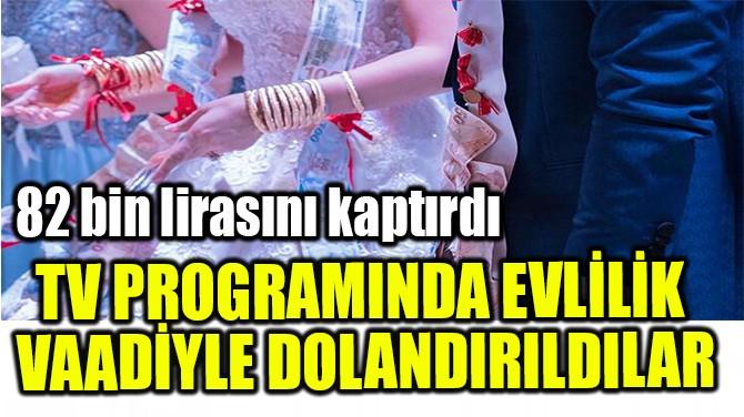 TV PROGRAMINDA EVLİLİK  VAADİYLE DOLANDIRILDILAR