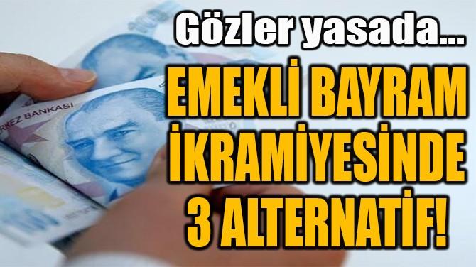 EMEKLİ BAYRAM  İKRAMİYESİNDE  3 alterNATİF!