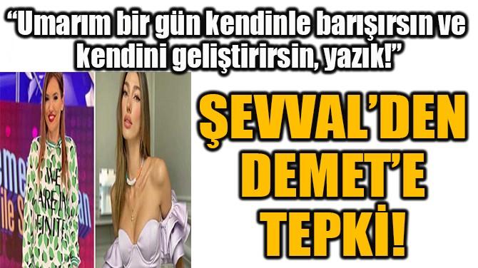 ŞEVVAL'DEN DEMET'E TEPKİ!