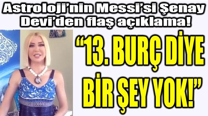 """ŞENAY DEVİ: """"13. BURÇ DİYE  BİR ŞEY YOK!"""""""