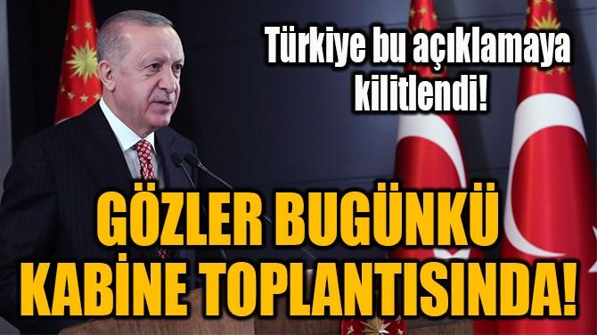 GÖZLER BUGÜNKÜ  KABİNE TOPLANTISINDA!