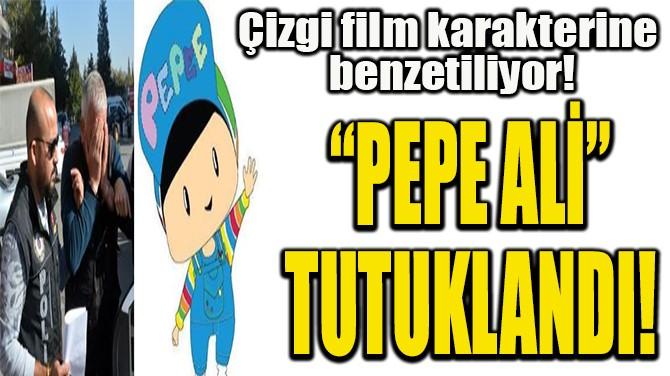 """PEPE ALİ""  TUTUKLANDI!"