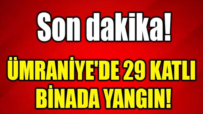 ÜMRANİYE'DE 29 KATLI  BİNADA YANGIN!