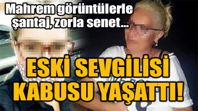 ESKİ SEVGİLİSİ  KABUSU YAŞATTI!