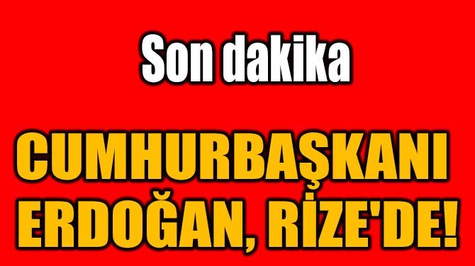 CUMHURBAŞKANI  ERDOĞAN, RİZE'DE!