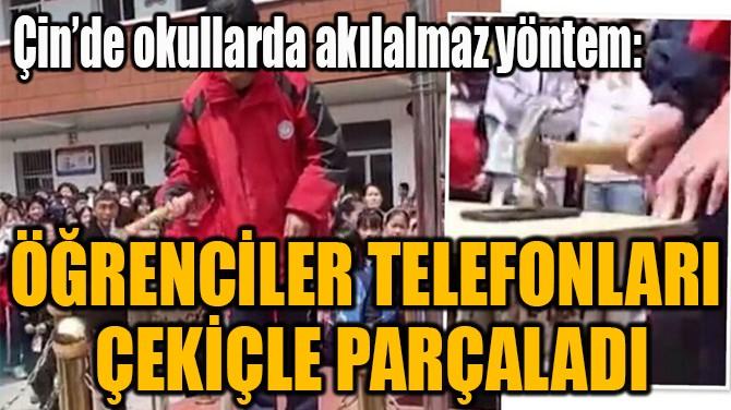ÖĞRENCİLER TELEFONLARI  ÇEKİÇLE PARÇALADI