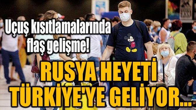RUSYA HEYETİ  TÜRKİYE'YE GELİYOR...