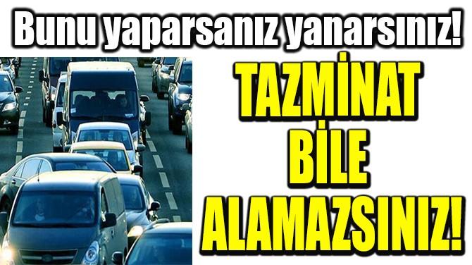 TAZMİNAT BİLE ALAMAZSINIZ!