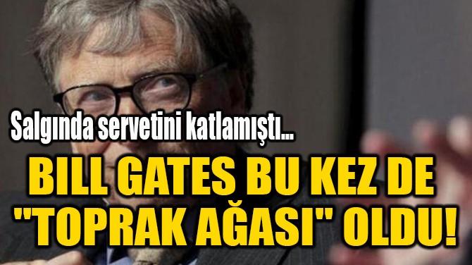 """BILL GATES BU KEZ DE  """"TOPRAK AĞASI"""" OLDU!"""