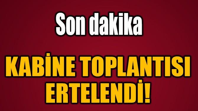 KABİNE TOPLANTISI  ERTELENDİ!