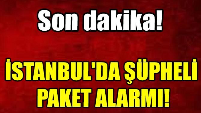 İSTANBUL'DA ŞÜPHELİ  PAKET ALARMI!
