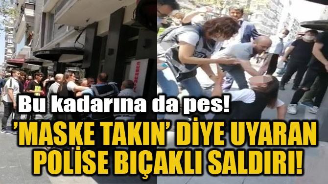 'MASKE TAKIN' DİYE UYARAN  POLİSE BIÇAKLI SALDIRI!