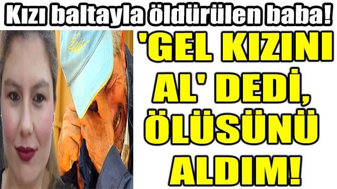 'GEL KIZINI AL' DEDİ,  ÖLÜSÜNÜ  ALDIM!