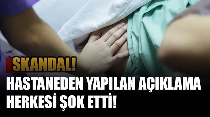 SKANDAL! HASTANEDEN YAPILAN AÇIKLAMA HERKESİ ŞOK ETTİ!