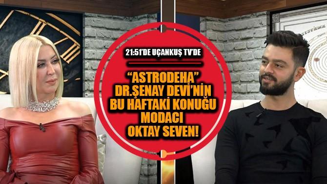 """""""ASTRODEHA"""" DR. ŞENAY DEVİ'NİN BUGÜNKÜ KONUĞU MODACI OKTAY SEVEN"""