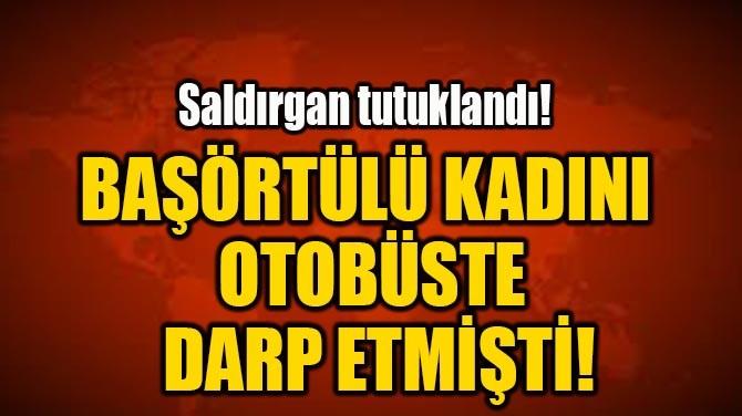 BAŞÖRTÜLÜ KADINI OTOBÜSTE DARP ETMİŞTİ!