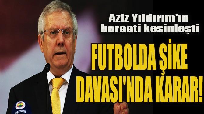 FUTBOLDA ŞİKE DAVASI'NDA KARAR!